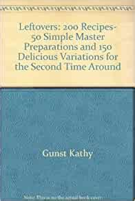 Leftovers: 200 Recipes, 50 Simple Master Preparations and